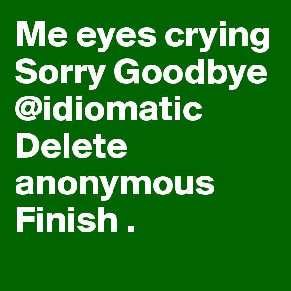 Me eyes crying Sorry Goodbye @idiomatic Delete anonymous Finish .