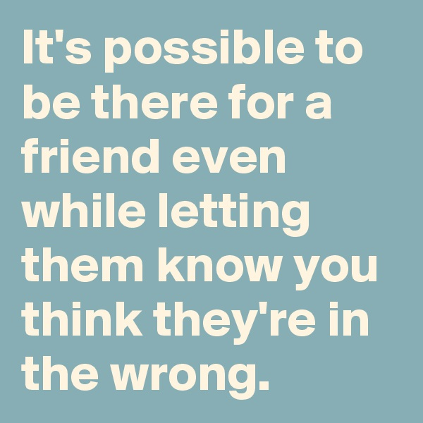 It's possible to be there for a friend even while letting them know you think they're in the wrong.