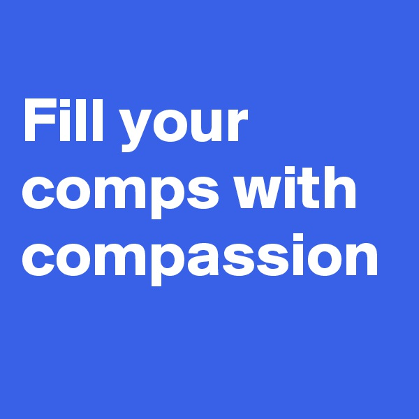 Fill your comps with compassion