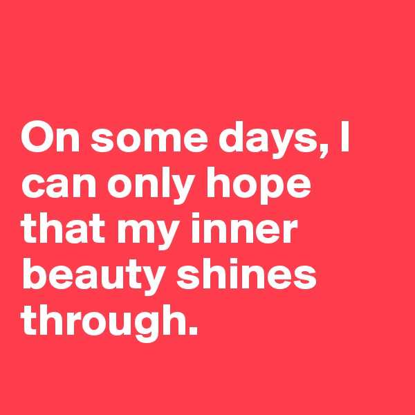 On some days, I can only hope that my inner beauty shines through.