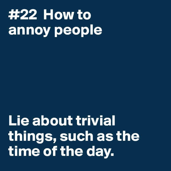 #22  How to annoy people      Lie about trivial things, such as the time of the day.