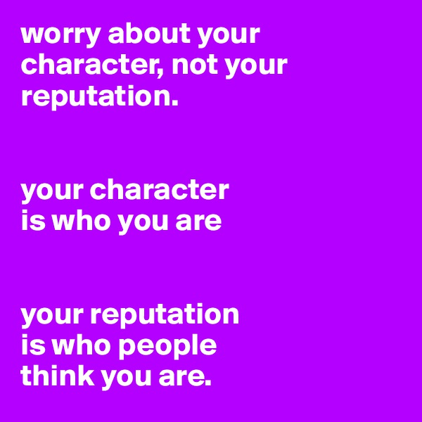 worry about your character, not your reputation.    your character is who you are   your reputation is who people think you are.