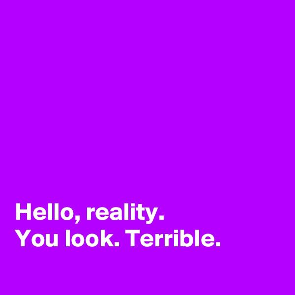 Hello, reality. You look. Terrible.