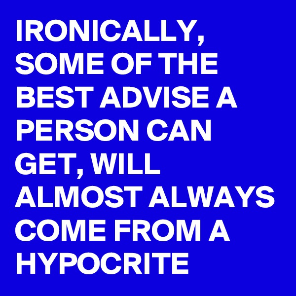 IRONICALLY, SOME OF THE BEST ADVISE A PERSON CAN GET, WILL ALMOST ALWAYS COME FROM A HYPOCRITE