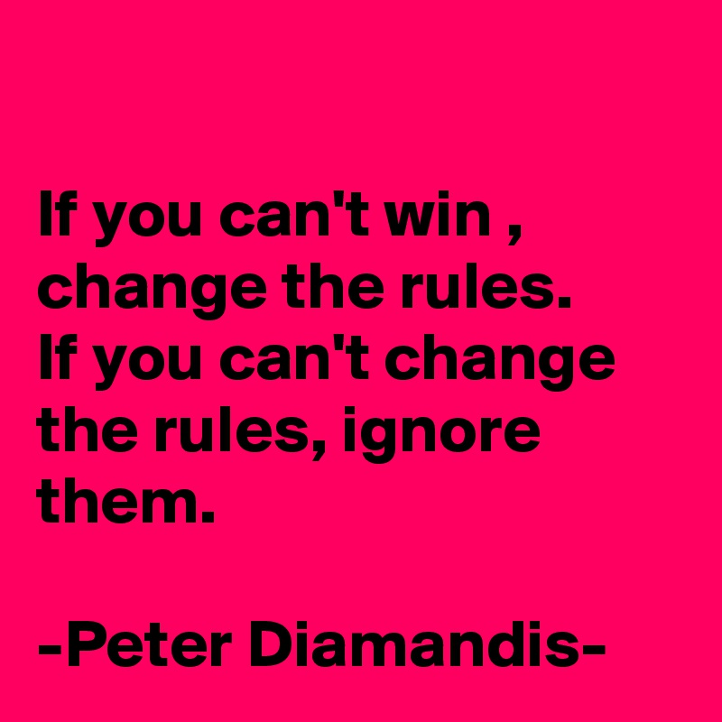 If you can't win , change the rules. If you can't change the rules, ignore them.  -Peter Diamandis-