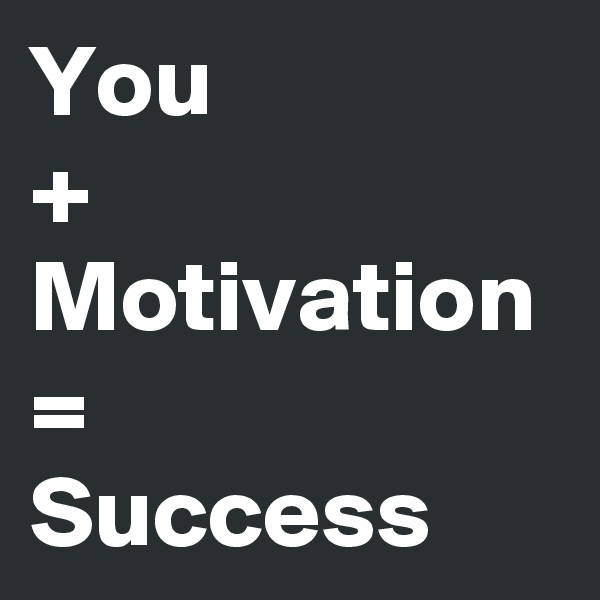 You  + Motivation = Success