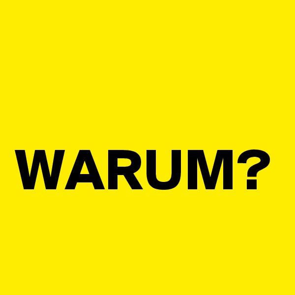 WARUM?