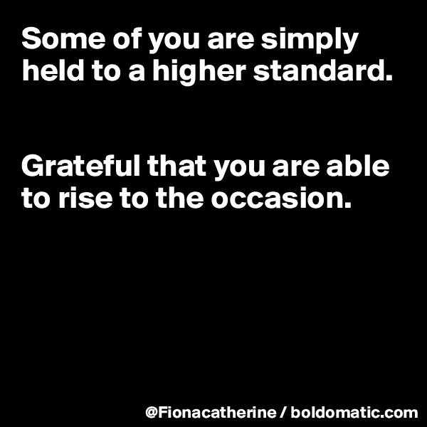 Some of you are simply held to a higher standard.   Grateful that you are able to rise to the occasion.