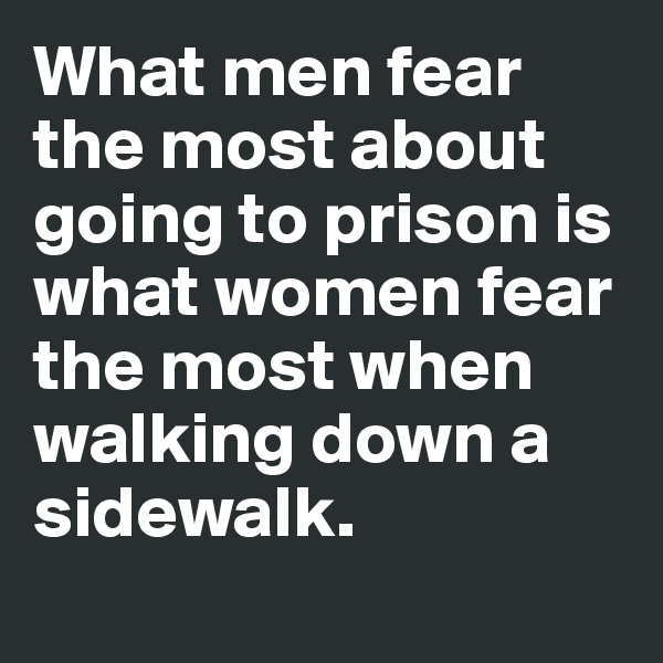 What men fear the most about going to prison is what women fear the most when walking down a sidewalk.