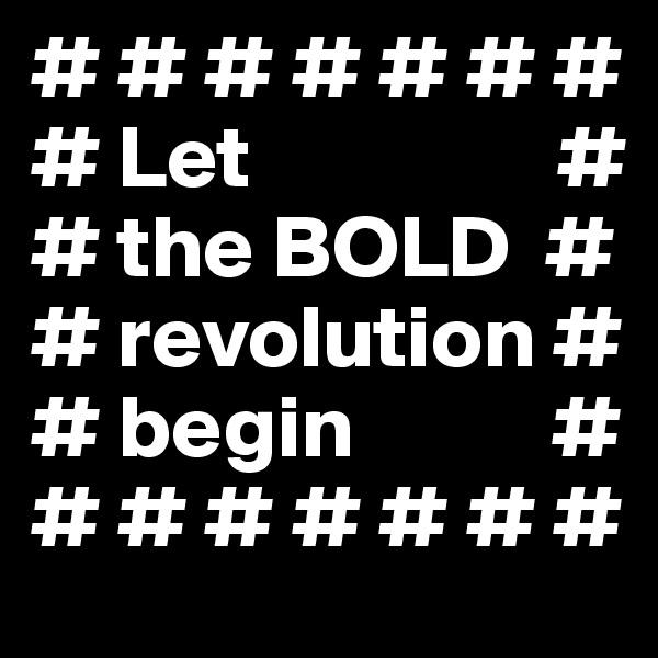 # # # # # # #  # Let                 # # the BOLD  # # revolution # # begin           # # # # # # # #