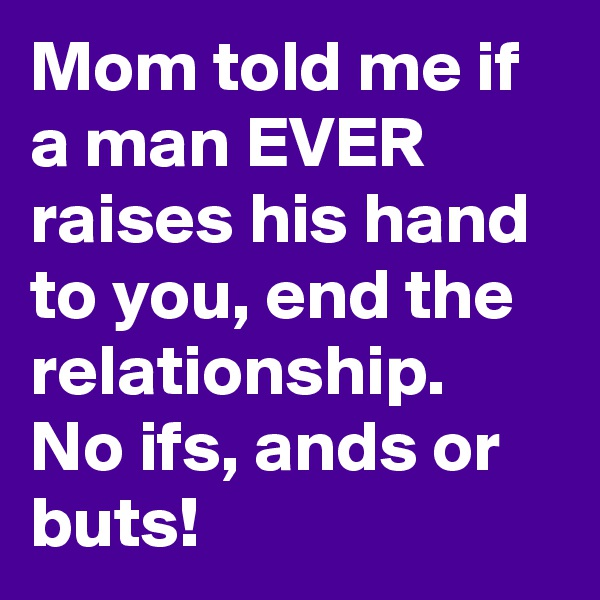 Mom told me if a man EVER raises his hand to you, end the relationship. No ifs, ands or buts!