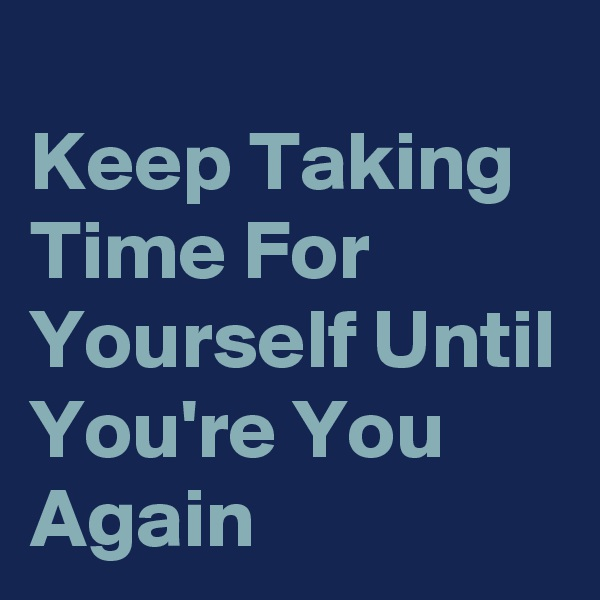 Keep Taking Time For Yourself Until You're You Again