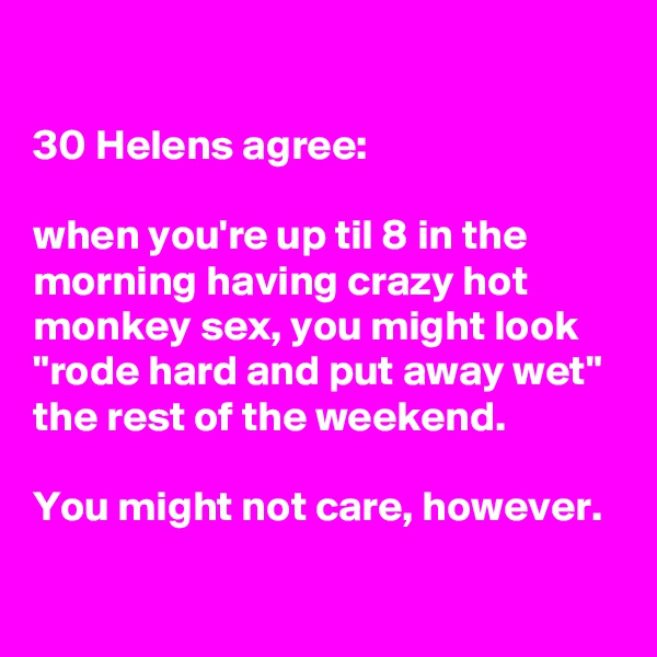 """30 Helens agree:  when you're up til 8 in the morning having crazy hot monkey sex, you might look """"rode hard and put away wet"""" the rest of the weekend.  You might not care, however."""