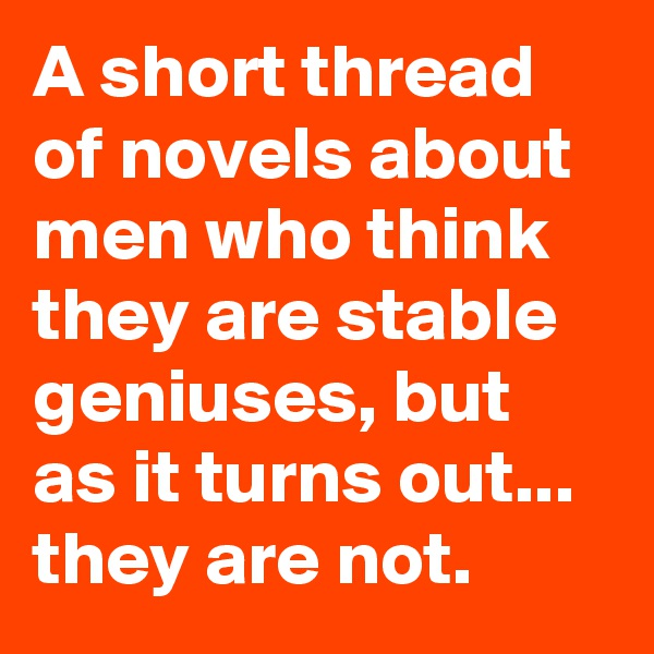 A short thread of novels about men who think they are stable geniuses, but as it turns out... they are not.