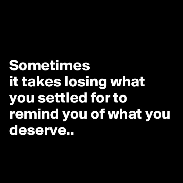 Sometimes  it takes losing what you settled for to remind you of what you deserve..