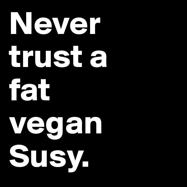 Never  trust a  fat  vegan  Susy.