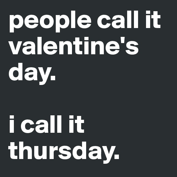 people call it valentine's day.   i call it thursday.