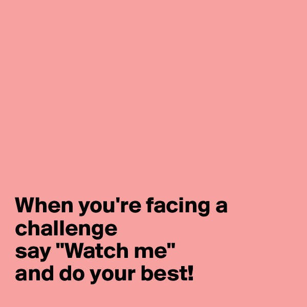 """When you're facing a challenge  say """"Watch me""""  and do your best!"""