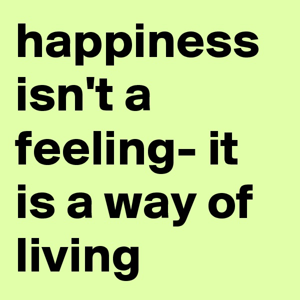 happiness isn't a feeling- it is a way of living