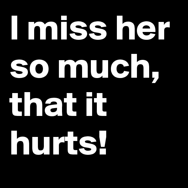 I miss her so much, that it hurts!