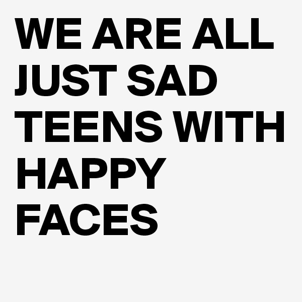 WE ARE ALL JUST SAD TEENS WITH HAPPY FACES