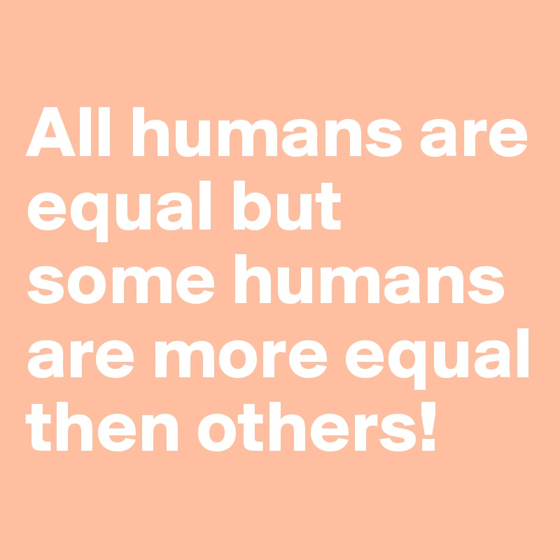 All humans are equal but some humans are more equal then others!