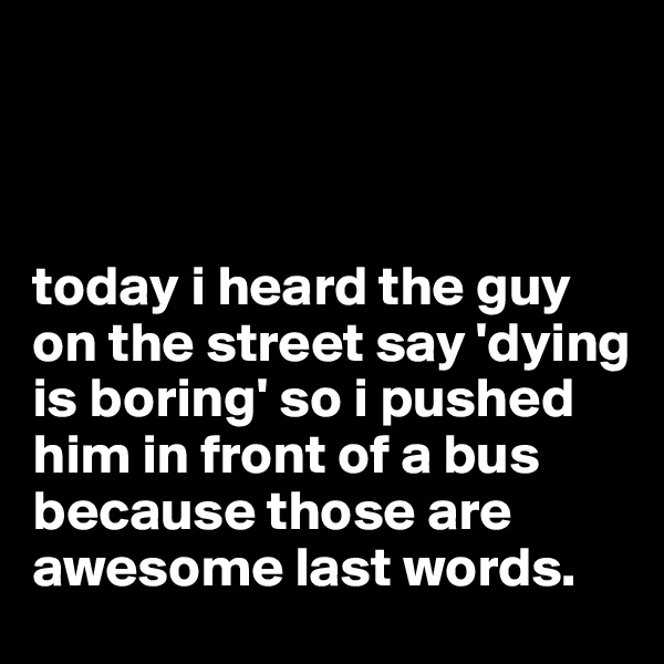 today i heard the guy on the street say 'dying is boring' so i pushed him in front of a bus because those are awesome last words.