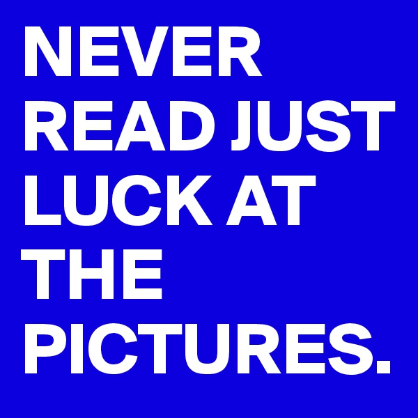 NEVER READ JUST LUCK AT THE PICTURES.