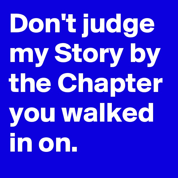 Don't judge my Story by the Chapter you walked in on.