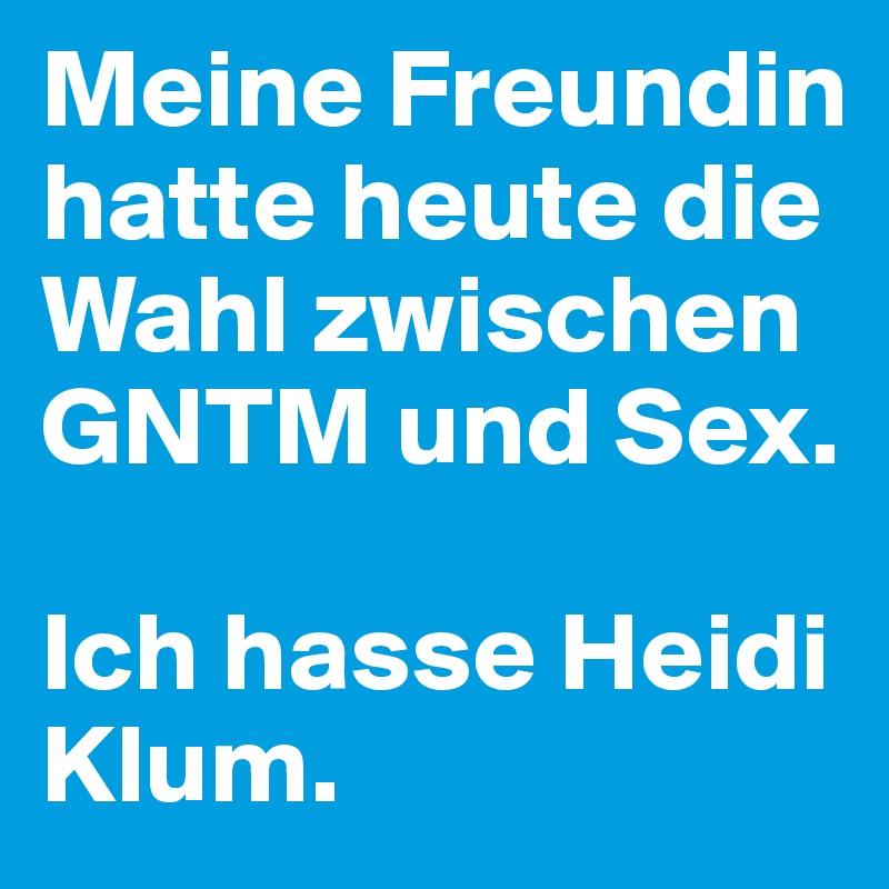 Meine Freundin hatte heute die Wahl zwischen GNTM und Sex.   Ich hasse Heidi Klum.