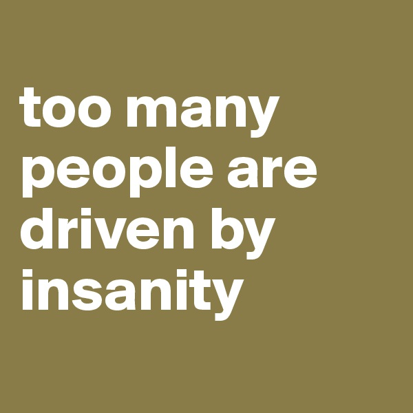 too many people are driven by insanity