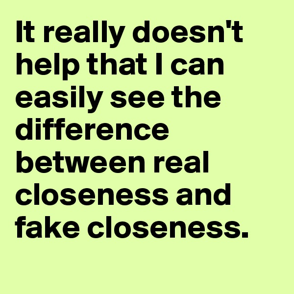 It really doesn't help that I can  easily see the difference between real closeness and  fake closeness.