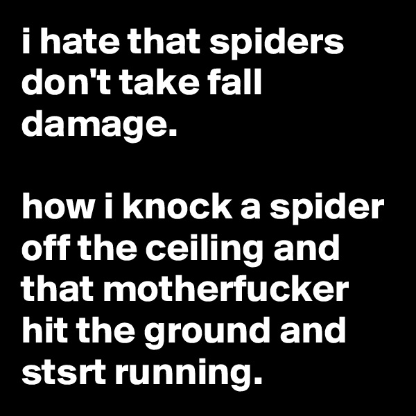 i hate that spiders don't take fall damage.  how i knock a spider off the ceiling and that motherfucker hit the ground and stsrt running.