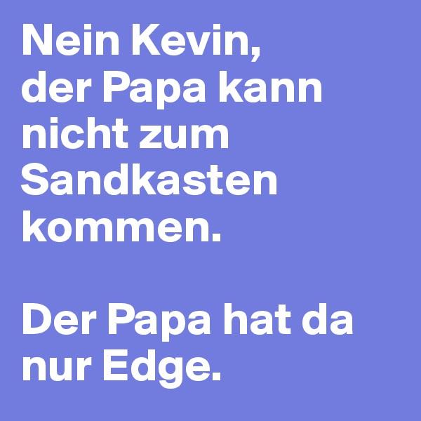 Nein Kevin,  der Papa kann nicht zum Sandkasten kommen.   Der Papa hat da nur Edge.