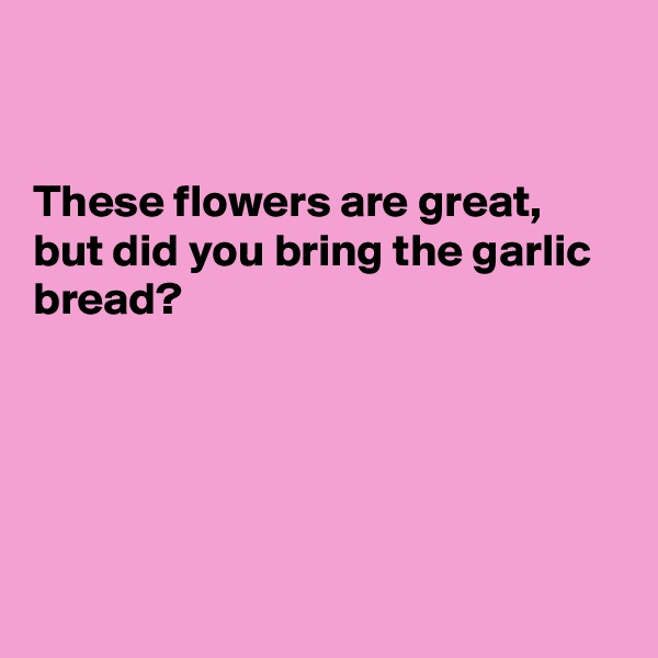 These flowers are great, but did you bring the garlic bread?