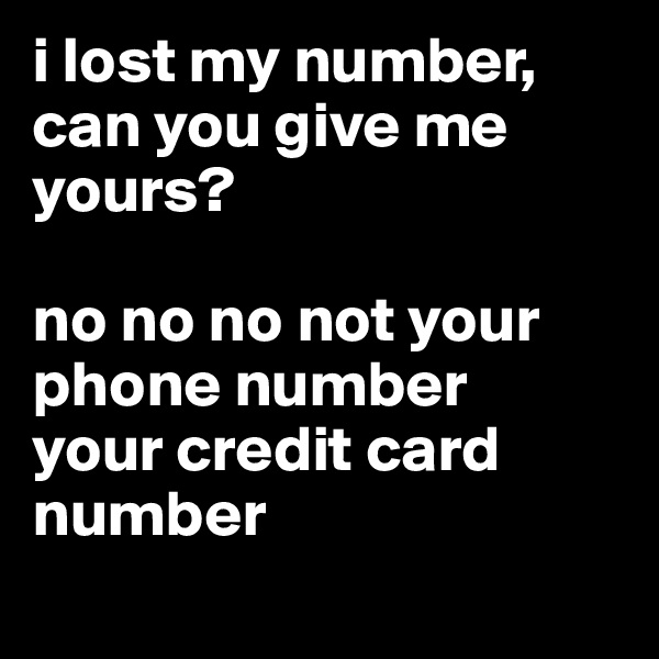 i lost my number, can you give me yours?  no no no not your phone number  your credit card number