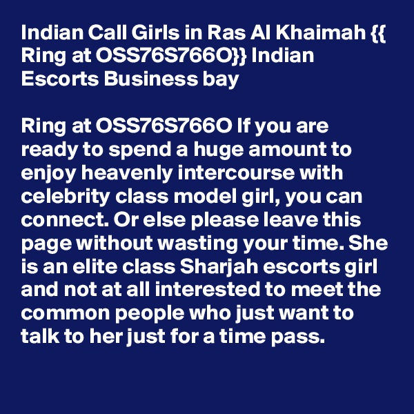 Indian Call Girls in Ras Al Khaimah {{ Ring at OSS76S766O}} Indian Escorts Business bay  Ring at OSS76S766O If you are ready to spend a huge amount to enjoy heavenly intercourse with celebrity class model girl, you can connect. Or else please leave this page without wasting your time. She is an elite class Sharjah escorts girl and not at all interested to meet the common people who just want to talk to her just for a time pass.