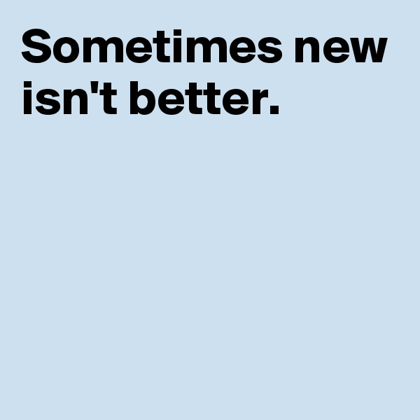 Sometimes new isn't better.