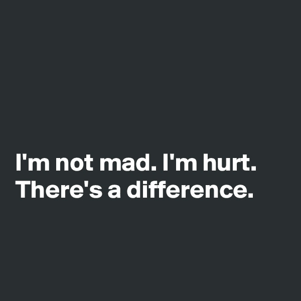 I'm not mad. I'm hurt. There's a difference.