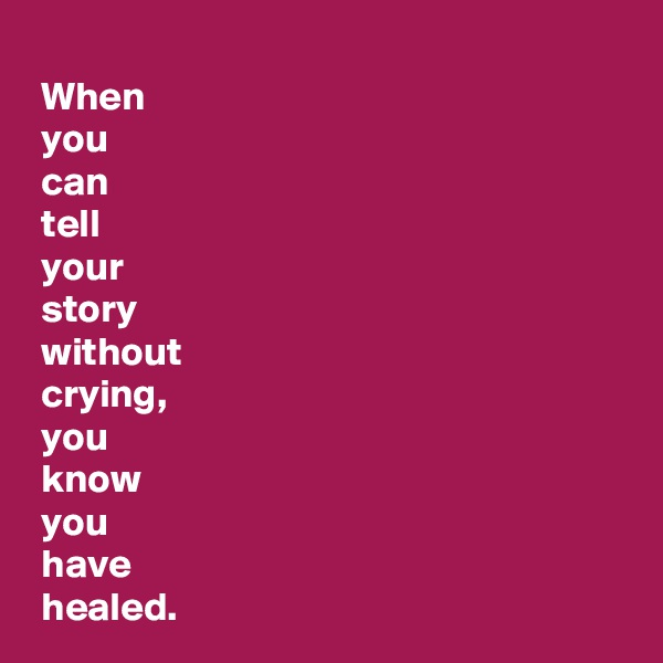 When   you   can   tell   your   story   without   crying,  you   know   you   have   healed.