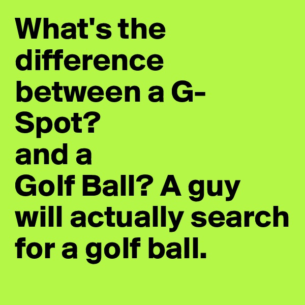 What's the difference between a G-Spot? and a  Golf Ball? A guy will actually search for a golf ball.