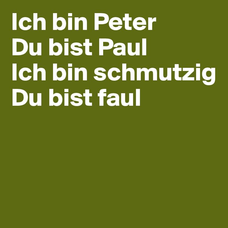 Ich bin Peter  Du bist Paul  Ich bin schmutzig Du bist faul