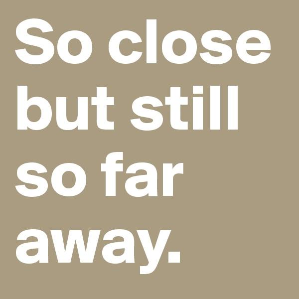 So close but still so far away.