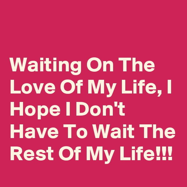 Waiting On The Love Of My Life, I Hope I Don't Have To Wait The Rest Of My Life!!!