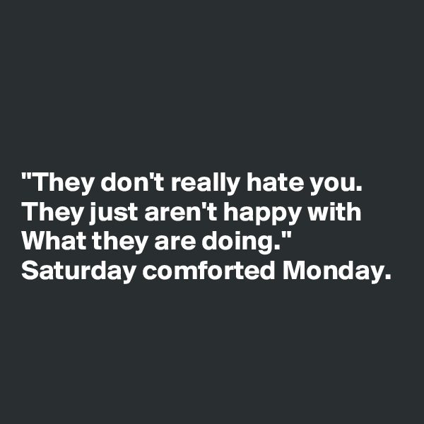 """""""They don't really hate you. They just aren't happy with What they are doing."""" Saturday comforted Monday."""