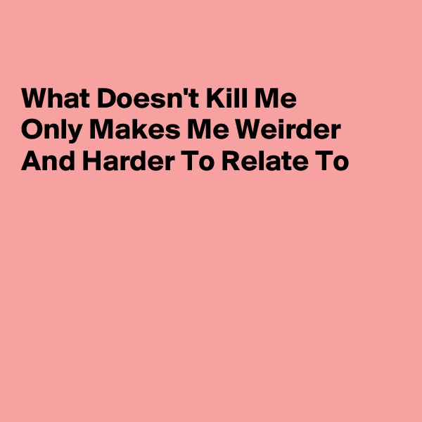 What Doesn't Kill Me Only Makes Me Weirder And Harder To Relate To