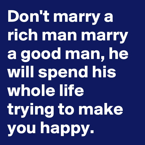 Don't marry a rich man marry a good man, he will spend his whole life trying to make you happy.