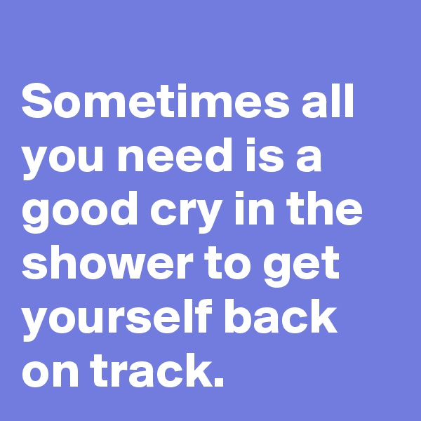 Sometimes all you need is a good cry in the shower to get yourself back on track.