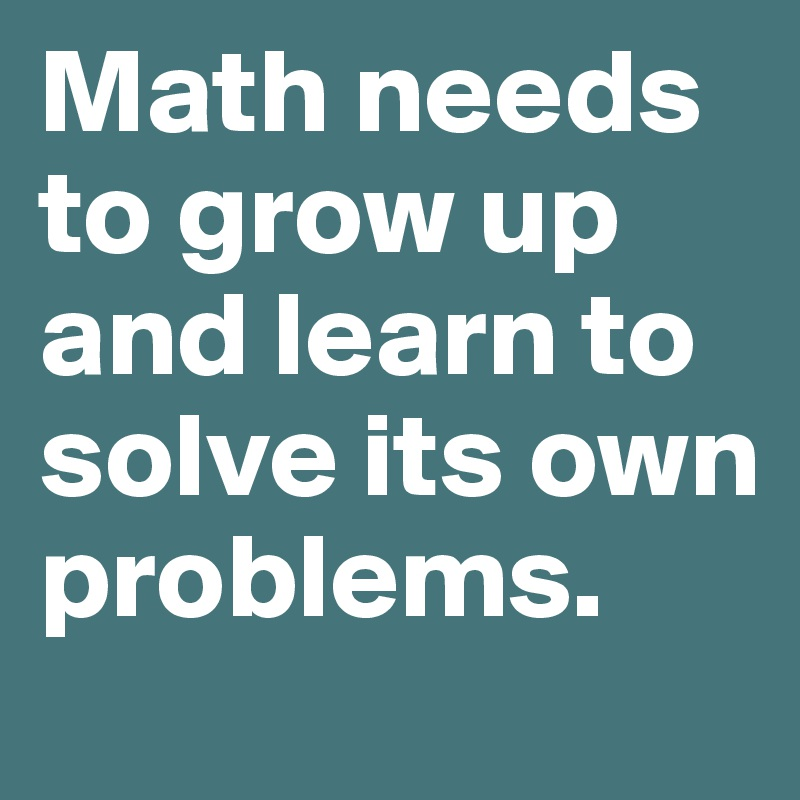 Math needs to grow up and learn to solve its own problems. - Post by ...
