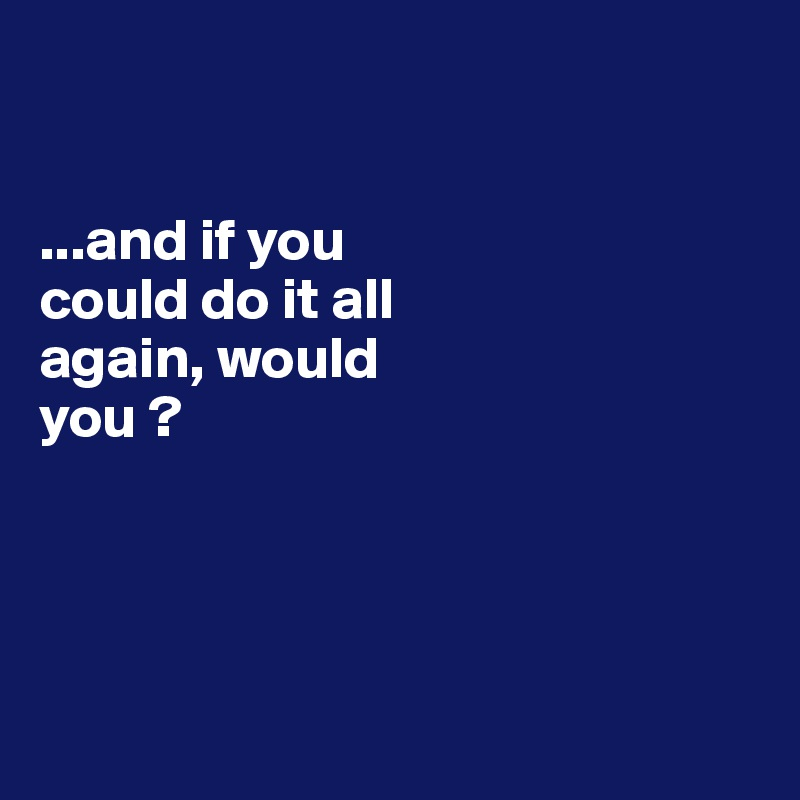 ...and if you  could do it all  again, would  you ?